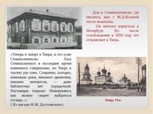Дом в Семипалатинске, где писатель жил с М.Д.Исаевой после женитьбы. Он мечт