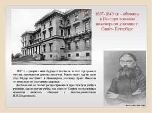 1837-1843 г.г. - обучение в Высшем военном инженерном училище г. Санкт- Петер