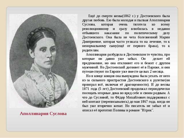 Ещё до смерти жены(1862 г.) у Достоевского была другая любовь. Ею была молод...