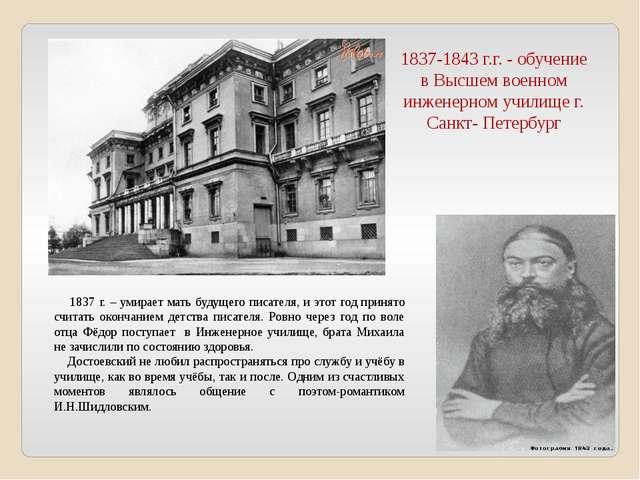 1837-1843 г.г. - обучение в Высшем военном инженерном училище г. Санкт- Петер...