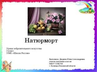 Натюрморт Уроки зобразительного искусства 3 класс УМК «Школа России» Выполнил