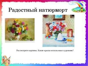 Радостный натюрморт Рассмотрите картины. Какие краски использовал художник?
