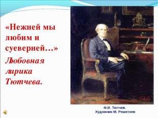 «Нежней мы любим и суеверней…» Любовная лирика Тютчева. Ф.И. Тютчев. Художни
