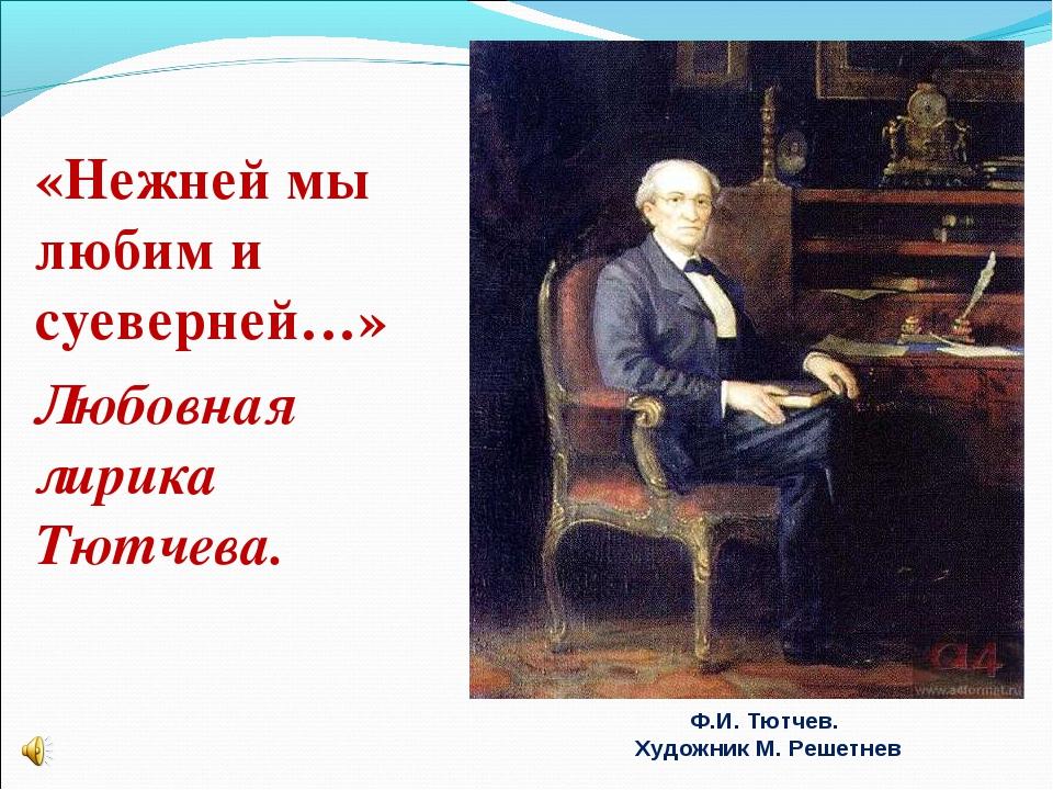 «Нежней мы любим и суеверней…» Любовная лирика Тютчева. Ф.И. Тютчев. Художни...