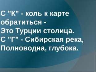 """С """"К"""" - коль к карте обратиться - Это Турции столица. С """"Г"""" - Сибирская река"""