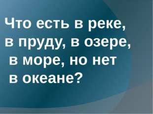 Что есть в реке, в пруду, в озере, в море, но нет в океане?