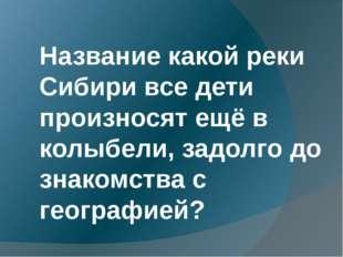 Название какой реки Сибири все дети произносят ещё в колыбели, задолго до зн