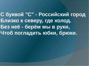 """С буквой """"С"""" - Российский город Близко к северу, где холод. Без неё - берём"""