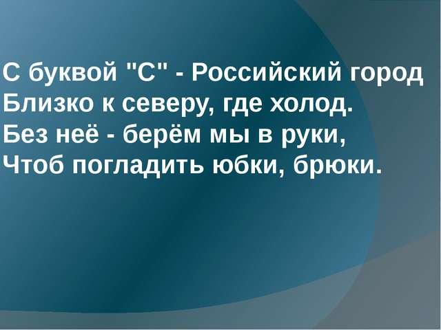 """С буквой """"С"""" - Российский город Близко к северу, где холод. Без неё - берём..."""