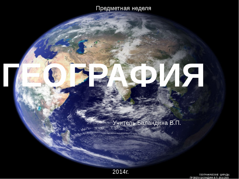 ГЕОГРАФИЯ ГЕОГРАФИЧЕСКИЕ ШАРАДЫ. ПРОВЕЛА БАЛАНДИНА В.П.-2014-2015 Учитель Бал...