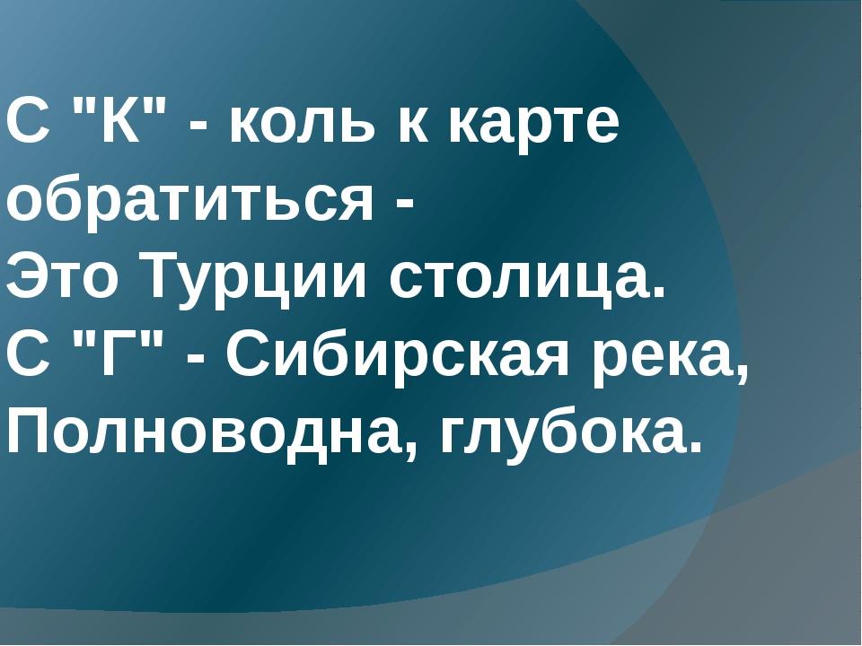 """С """"К"""" - коль к карте обратиться - Это Турции столица. С """"Г"""" - Сибирская река..."""