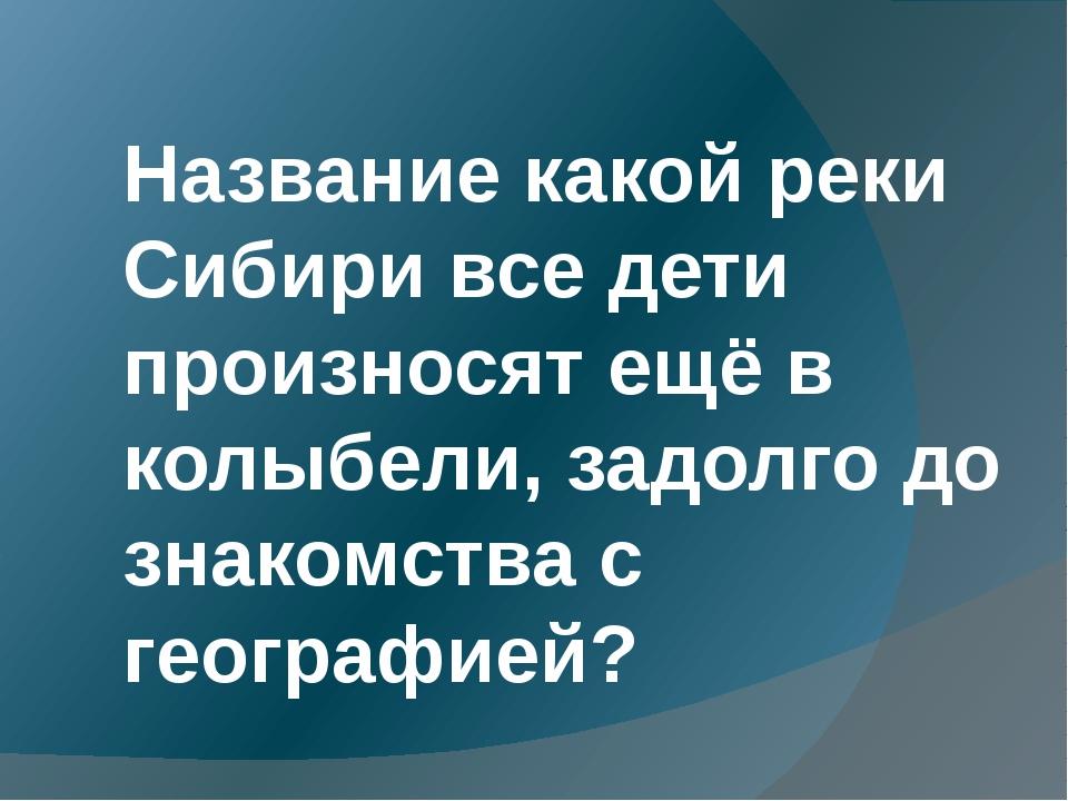 Название какой реки Сибири все дети произносят ещё в колыбели, задолго до зн...