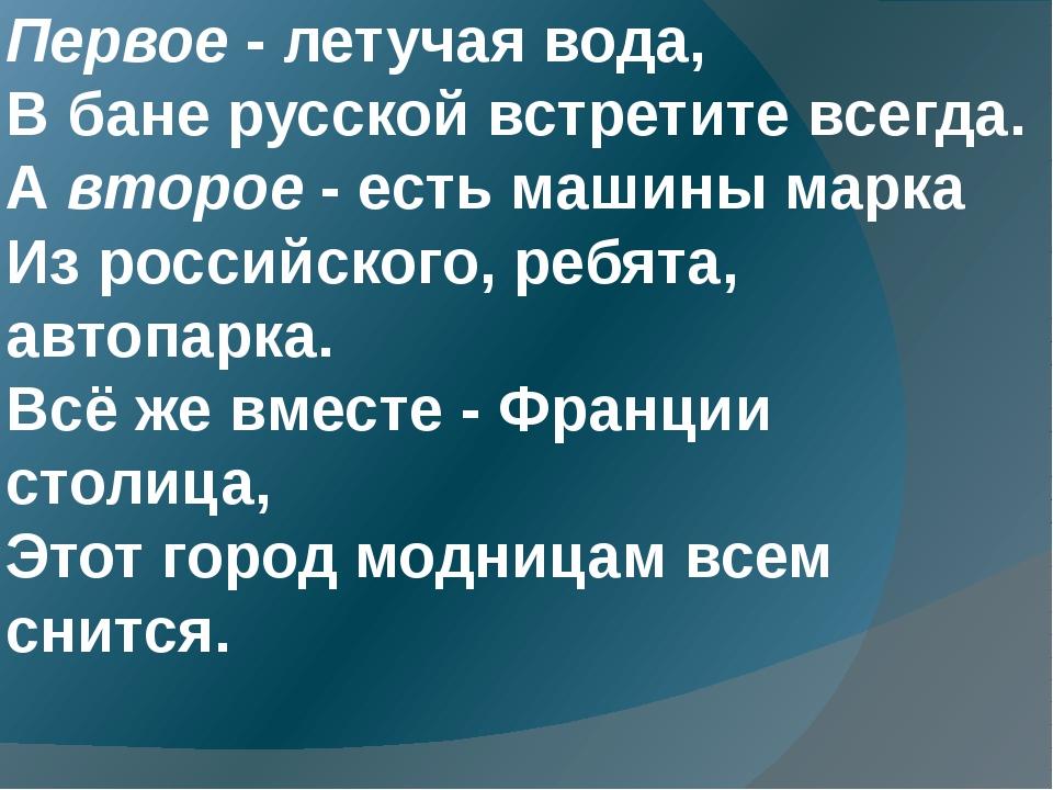 Первое - летучая вода, В бане русской встретите всегда. А второе - есть машин...