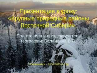 Презентация к уроку: «Крупные природные районы Восточной Сибири». Подготовила
