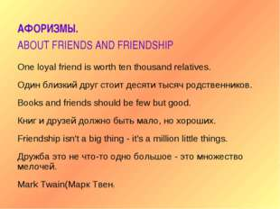 АФОРИЗМЫ. ABOUT FRIENDS AND FRIENDSHIP One loyal friend is worth ten thousand