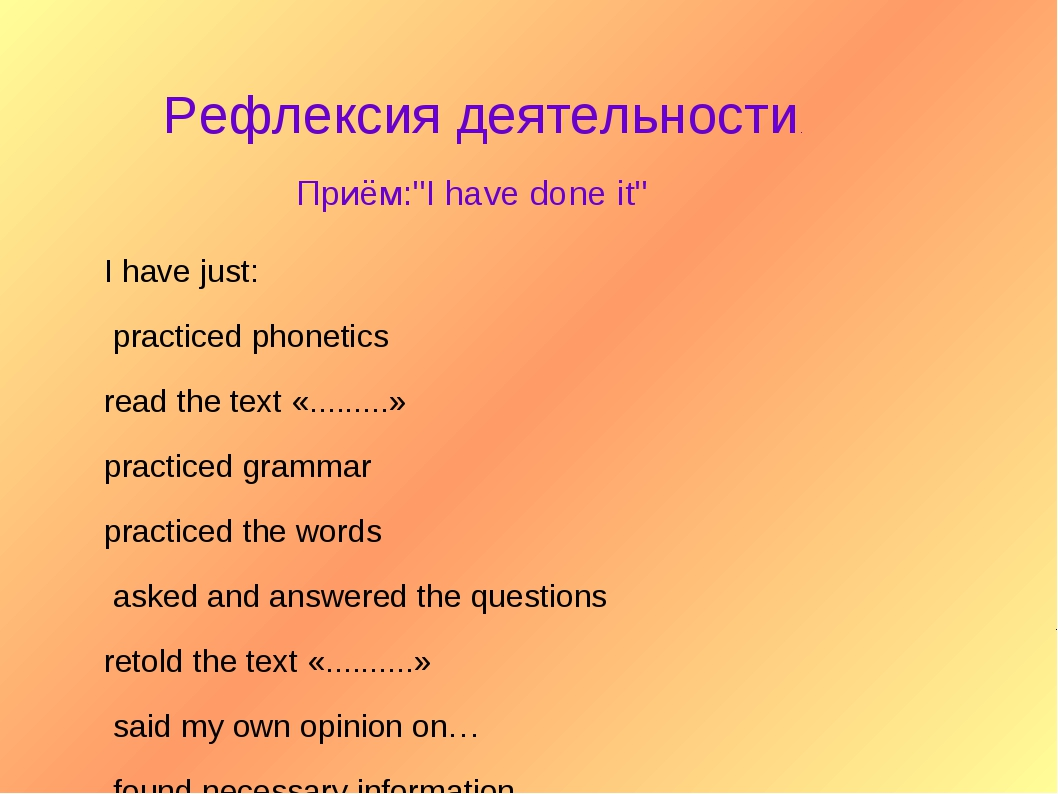 Рефлексия деятельности. Приём:''I have done it'' I have just: practiced phon...