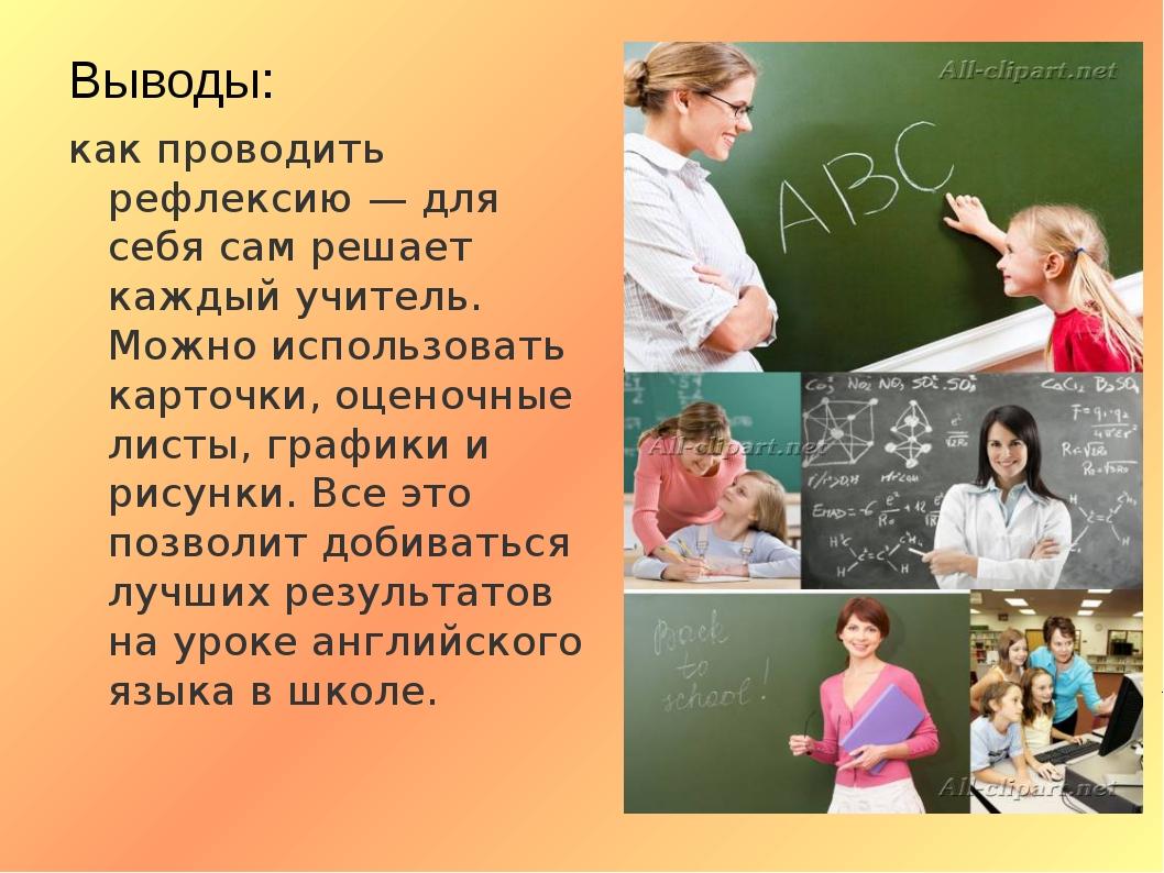 Выводы: как проводить рефлексию — для себя сам решает каждый учитель. Можно и...