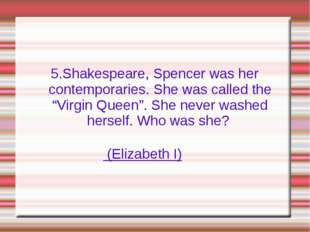 "5.Shakespeare, Spencer was her contemporaries. She was called the ""Virgin Que"