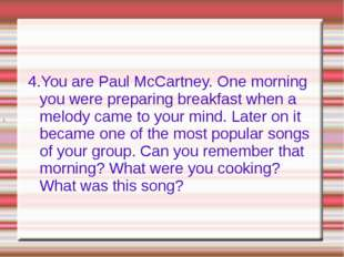 4.You are Paul McCartney. One morning you were preparing breakfast when a mel