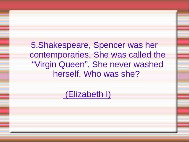 "5.Shakespeare, Spencer was her contemporaries. She was called the ""Virgin Que..."