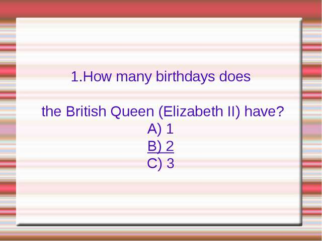 1.How many birthdays does the British Queen (Elizabeth II) have? A) 1 B) 2 C) 3