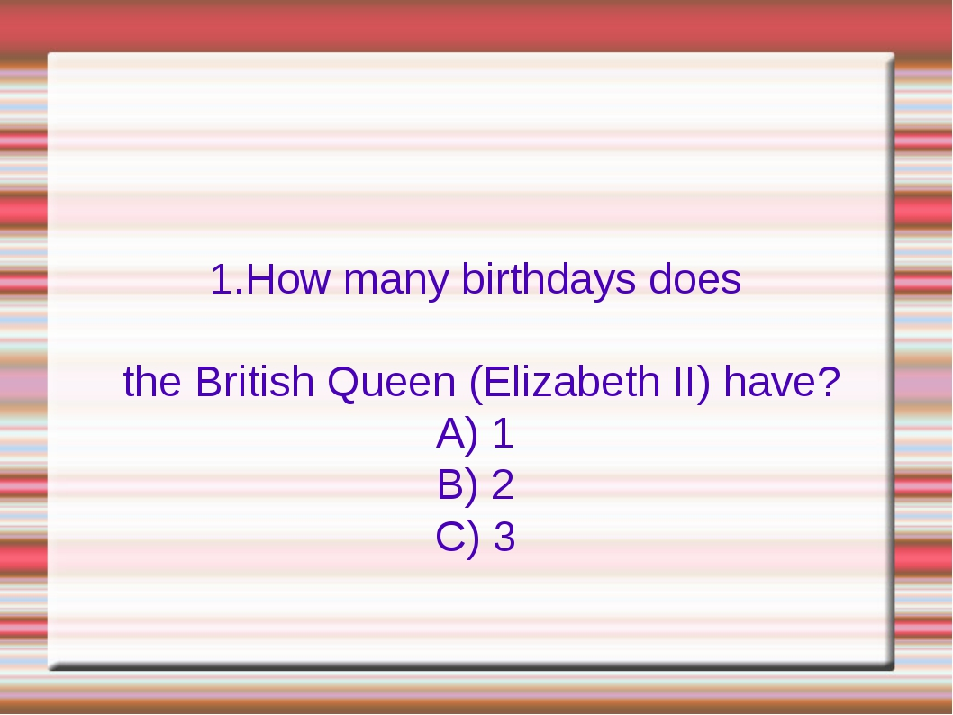 1.How many birthdays does the British Queen (Elizabeth II) have? A) 1 B) 2 C...
