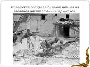 Советские бойцы выбивают немцев из западной части станицы Крымской