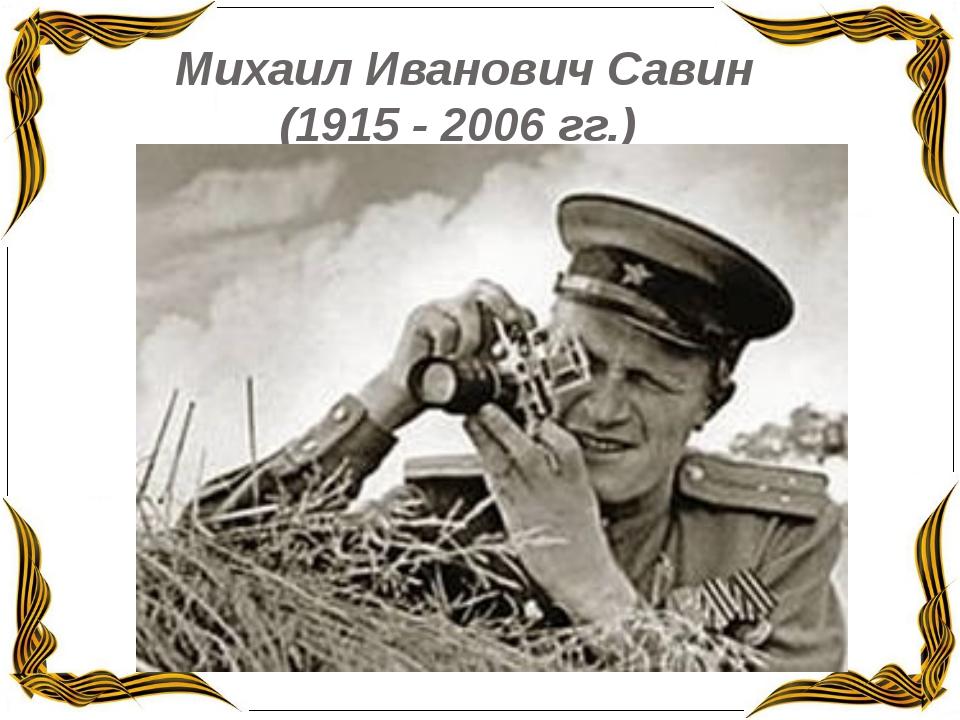 Михаил Иванович Савин (1915 - 2006 гг.)