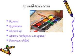 принадлежности Бумага Карандаш Кисточки Краски (акварель или гуашь) Баночка с