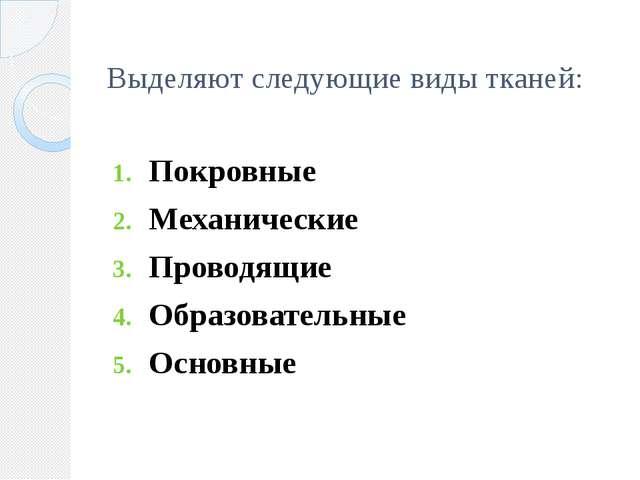 Выделяют следующие виды тканей: Покровные Механические Проводящие Образовател...