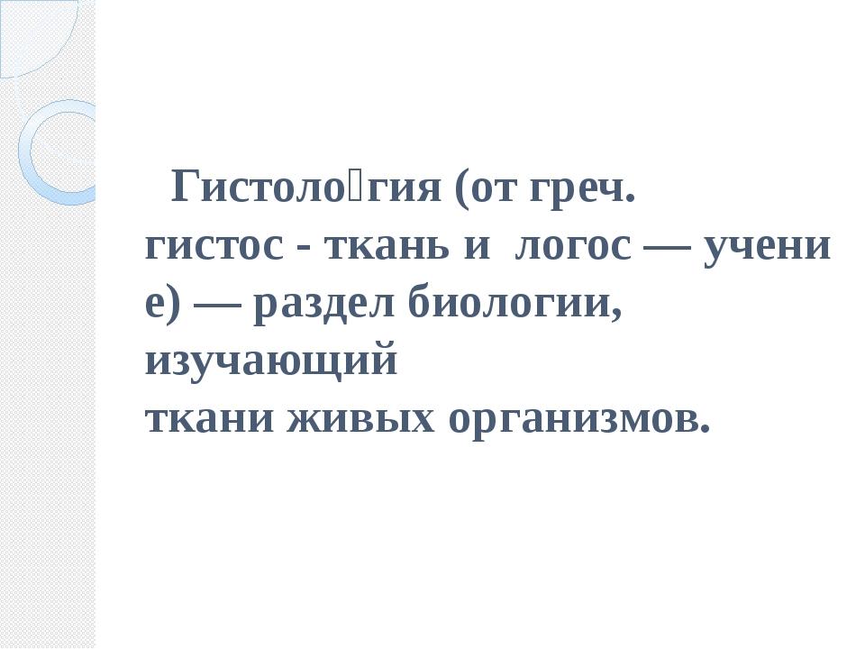 Гистоло́гия(отгреч. гистос-тканьилогос—учение)— разделбиологии, из...