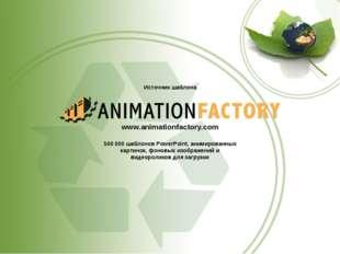 Источник шаблона www.animationfactory.com 500000 шаблонов PowerPoint, анимир