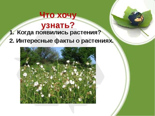 Что хочу узнать? Когда появились растения? 2. Интересные факты о растениях.