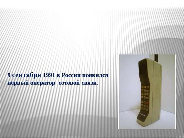 9 сентября 1991 в России появился первый оператор сотовой связи.