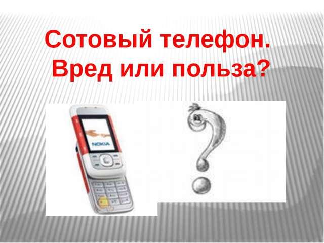 Сотовый телефон. Вред или польза?