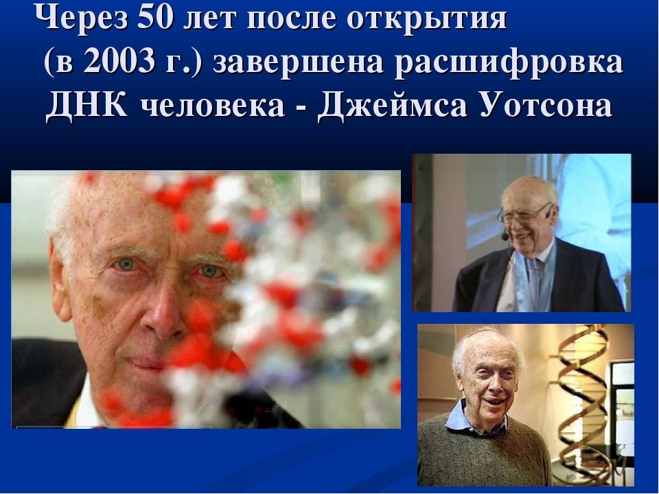 Через 50 лет после открытия (в 2003 г.) завершена расшифровка ДНК человека -...