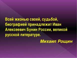 Всей жизнью своей, судьбой, биографией принадлежит Иван Алексеевич Бунин Рос