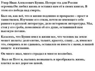 Умер Иван Алексеевич Бунин. Потеря эта для России огромна.Он любил жизнь и ос
