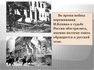 Во время войны переживания И.Бунина о судьбе России обострились, именно поэт