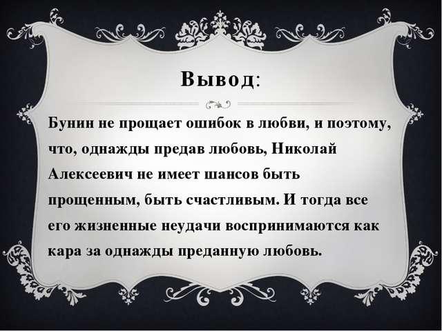 Вывод: Бунин не прощает ошибок в любви, и поэтому, что, однажды предав любовь...