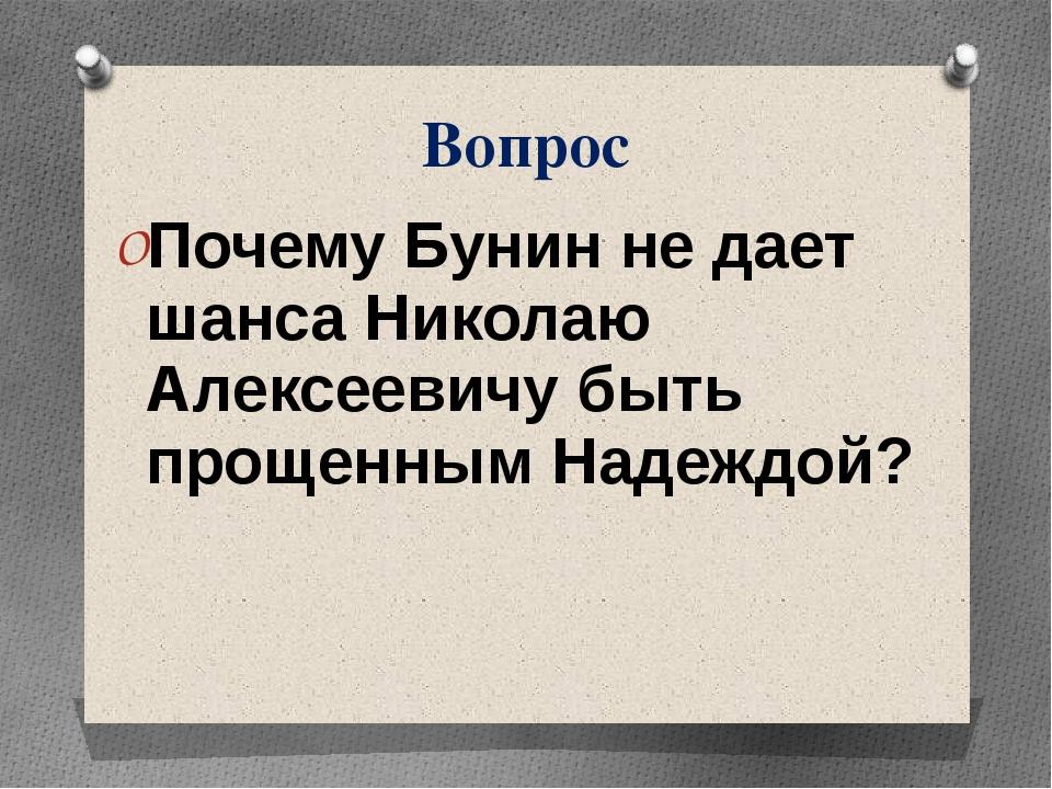 Вопрос Почему Бунин не дает шанса Николаю Алексеевичу быть прощенным Надеждой?