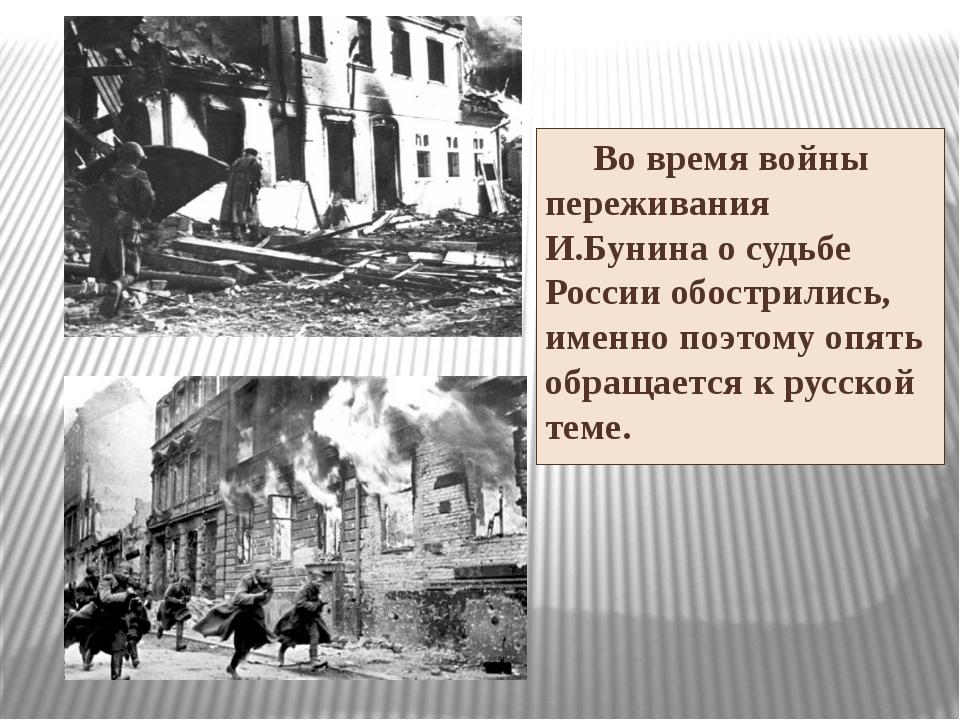 Во время войны переживания И.Бунина о судьбе России обострились, именно поэт...