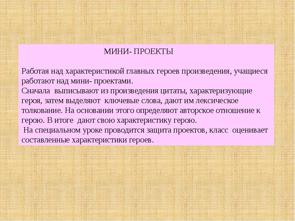 МИНИ- ПРОЕКТЫ Работая над характеристикой главных героев произведения, учащи...