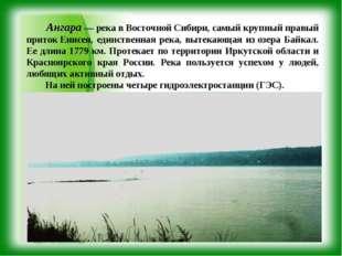Ангара — река в Восточной Сибири, самый крупный правый притокЕнисея, единст