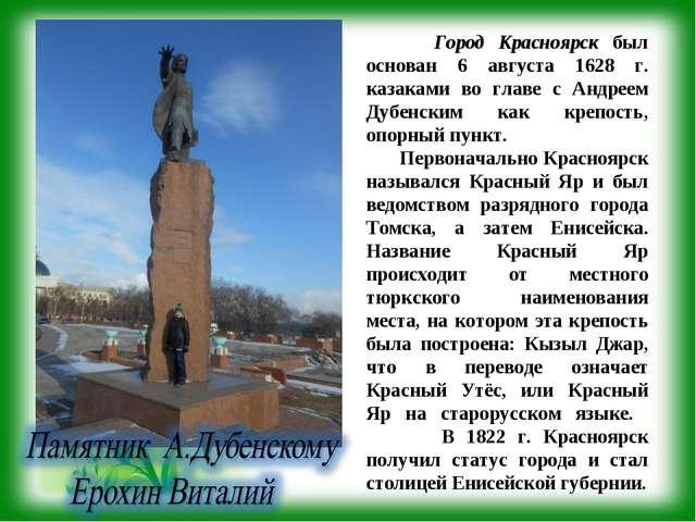 Город Красноярск был основан 6 августа 1628 г. казаками во главе с Андреем Д...