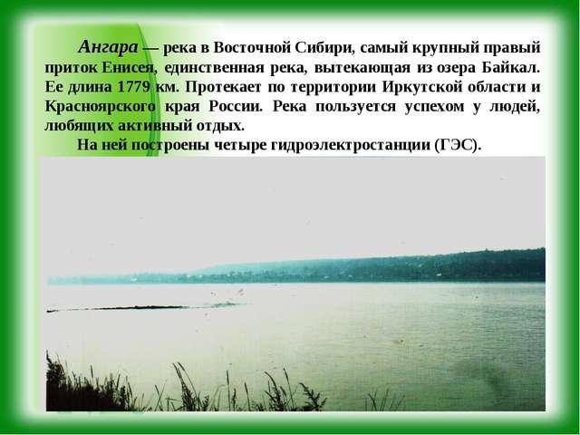 Ангара — река в Восточной Сибири, самый крупный правый притокЕнисея, единст...