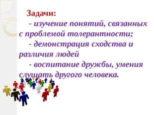 Задачи: - изучение понятий, связанных с проблемой толерантности; - демонстрац