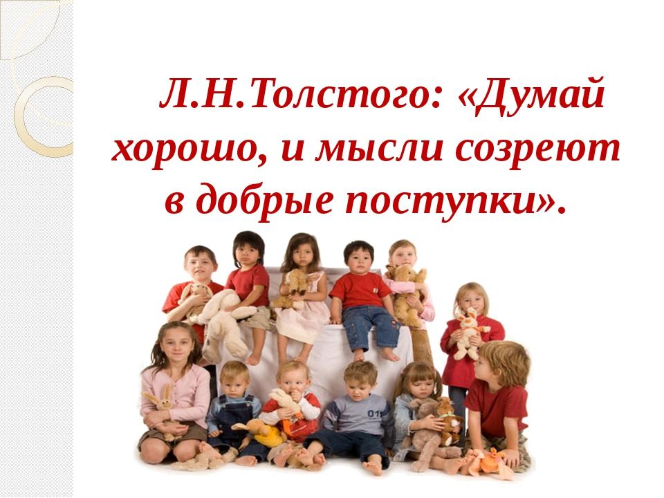 Л.Н.Толстого: «Думай хорошо, и мысли созреют в добрые поступки».