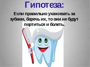 Гипотеза: Если правильно ухаживать за зубами, беречь их, то они не будут порт