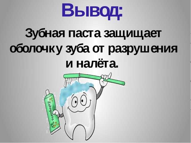Вывод: Зубная паста защищает оболочку зуба от разрушения и налёта.